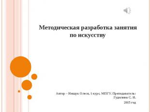 Методическая разработка занятия по искусству Автор – Нищук Олеся, 1 курс, МПГУ.