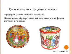 Где используется городецкая роспись Городецкую роспись мы можем увидеть на: Икон