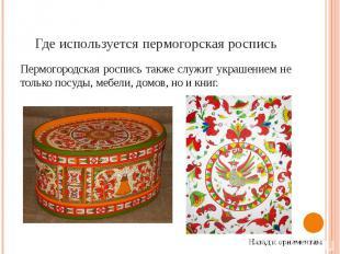 Где используется пермогорская роспись Пермогородская роспись также служит украше
