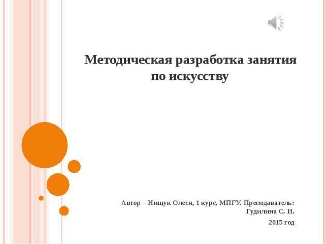Методическая разработка занятия по искусству Автор – Нищук Олеся, 1 курс, МПГУ. Преподаватель: Гудилина С. И. 2015 год