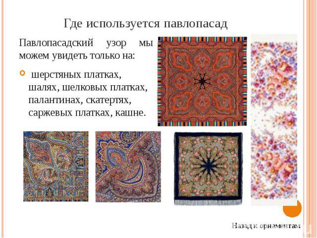 Где используется павлопасад Павлопасадский узор мы можем увидеть только на: шерстяных платках, шалях, шелковых платках, палантинах, скатертях, саржевых платках, кашне.