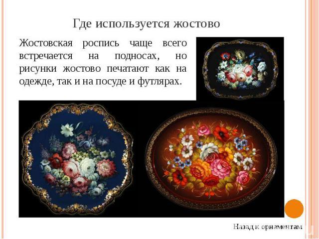 Где используется жостово Жостовская роспись чаще всего встречается на подносах, но рисунки жостово печатают как на одежде, так и на посуде и футлярах.