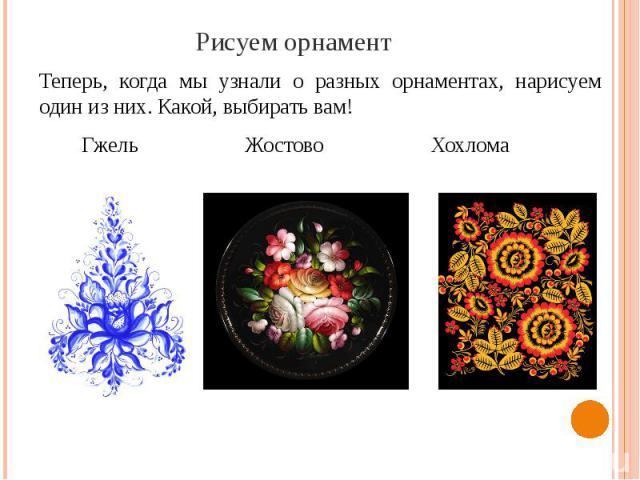 Рисуем орнамент Теперь, когда мы узнали о разных орнаментах, нарисуем один из них. Какой, выбирать вам! Гжель Жостово Хохлома