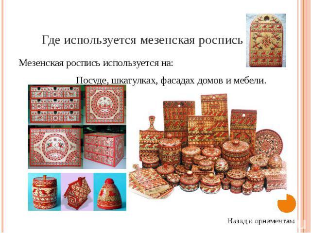 Где используется мезенская роспись Мезенская роспись используется на: Посуде, шкатулках, фасадах домов и мебели.