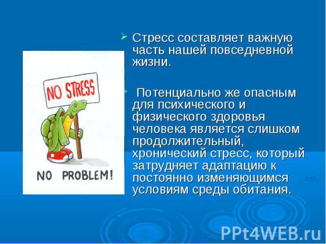 Стресс составляет важную часть нашей повседневной жизни. Стресс составляет важную часть нашей повседневной жизни. Потенциально же опасным для психического и физического здоровья человека является слишком продолжительный, хронический стресс, который …