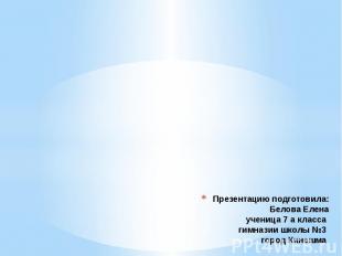 Презентацию подготовила: Белова Елена ученица 7 а класса гимназии школы №3 город
