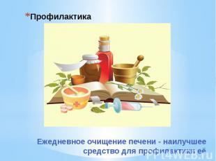Профилактика Ежедневное очищение печени - наилучшее средство для профилактики её