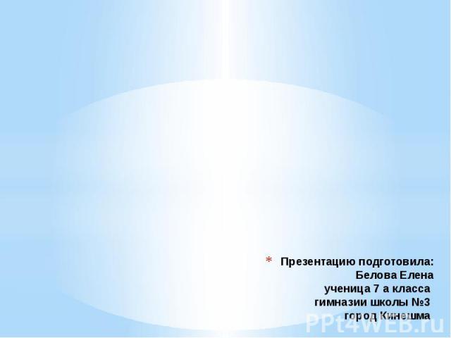 Презентацию подготовила: Белова Елена ученица 7 а класса гимназии школы №3 город Кинешма
