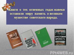 Книги о тех огненных годах навеки оставили миру память о великом мужестве советс
