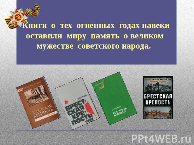 Книги о тех огненных годах навеки оставили миру память о великом мужестве советского народа.