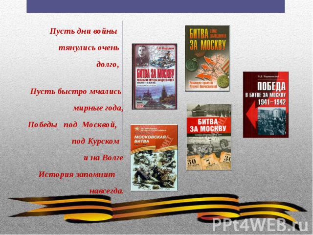 Пусть дни войны Пусть дни войны тянулись очень долго, Пусть быстро мчались мирные года, Победы под Москвой, под Курском и на Волге История запомнит навсегда.