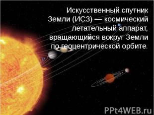 Искусственный спутник Земли (ИСЗ) — космический летательный аппарат, вращающийся