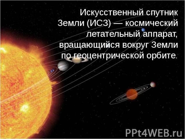 Искусственный спутник Земли (ИСЗ) — космический летательный аппарат, вращающийся вокруг Земли по геоцентрической орбите.