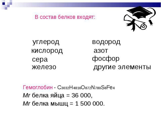 В состав белков входят: В состав белков входят: Гемоглобин - С3032H4816O872N780S8Fe4 Mr белка яйца = 36 000, Mr белка мышц = 1500000.