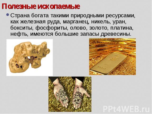 Страна богата такими природными ресурсами, как железная руда, марганец, никель, уран, бокситы, фосфориты, олово, золото, платина, нефть, имеются большие запасы древесины. Страна богата такими природными ресурсами, как железная руда, марганец, никель…