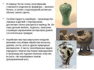 В период Чосон очень популярными становятся изделия из фарфора – вначале белые,