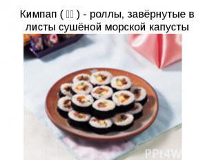 Кимпап (김밥) - роллы, завёрнутые в листы сушёной морской капусты