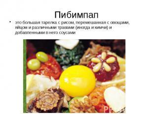 Пибимпап это большая тарелка с рисом, перемешанная с овощами, яйцом и различными