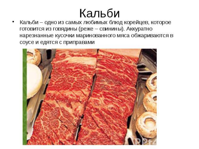Кальби Кальби – одно из самых любимых блюд корейцев, которое готовится из говядины (реже – свинины). Аккуратно нарезнанные кусочки маринованного мяса обжариваются в соусе и едятся с приправами