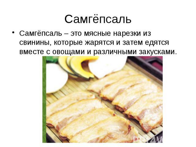 Самгёпсаль Самгёпсаль – это мясные нарезки из свинины, которые жарятся и затем едятся вместе с овощами и различными закусками.