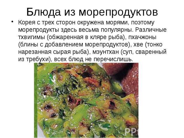 Блюда из морепродуктов Корея с трех сторон окружена морями, поэтому морепродукты здесь весьма популярны. Различные тхвигимы (обжаренная в кляре рыба), пхачжоны (блины с добавлением морепродуктов), хве (тонко нарезанная сырая рыба), мэунтхан (суп, св…