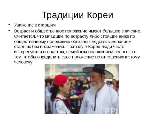 Традиции Кореи Уважение к старшим Возраст и общественное положение имеют большое значение. Считается, что младшие по возрасту либо стоящие ниже по общественному положению обязаны следовать желаниям старших без возражений. Поэтому в Корее люди часто …
