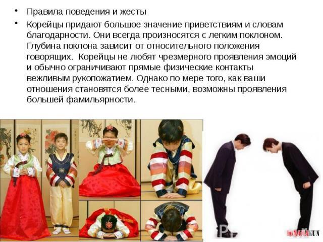 Правила поведения и жесты Правила поведения и жесты Корейцы придают большое значение приветствиям и словам благодарности. Они всегда произносятся с легким поклоном. Глубина поклона зависит от относительного положения говорящих. Корейцы не любят чрез…