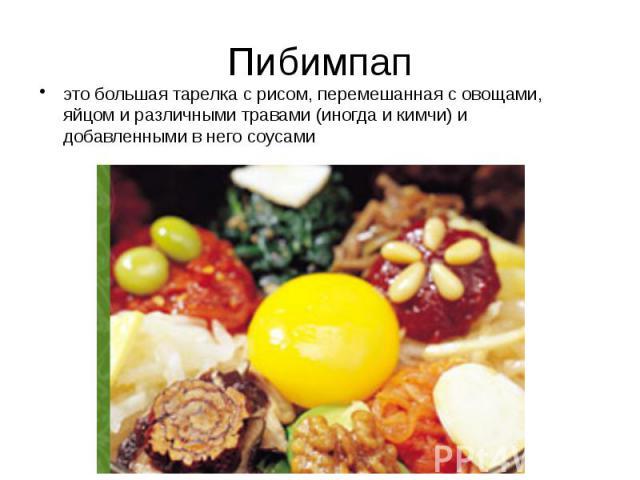 Пибимпап это большая тарелка с рисом, перемешанная с овощами, яйцом и различными травами (иногда и кимчи) и добавленными в него соусами