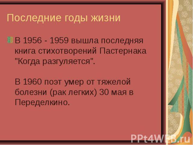 """В 1956 - 1959 вышла последняя книга стихотворений Пастернака """"Когда разгуляется"""". В 1960 поэт умер от тяжелой болезни (рак легких) 30 мая в Переделкино. В 1956 - 1959 вышла последняя книга стихотворений Пастернака """"Когда разгуляется&q…"""