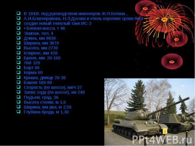 В 1943г. под руководством инженеров Ж.Я.Котина , В 1943г. под руководством инженеров Ж.Я.Котина , А.И.Благонравова, Н.Л.Духова в очень короткие сроки был создан новый тяжелый танк ИС-2 • Боевая масса, т 46 Экипаж, чел. 4 Длина, мм 9830 Ширина, мм 30…
