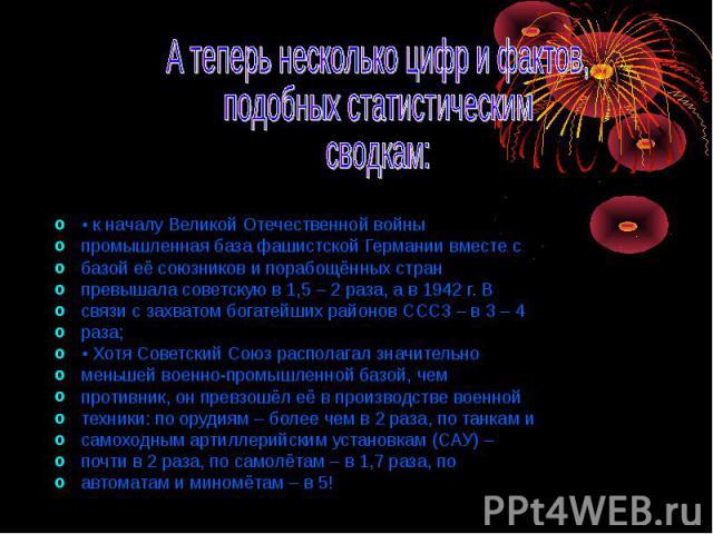 • к началу Великой Отечественной войны • к началу Великой Отечественной войны промышленная база фашистской Германии вместе с базой её союзников и порабощённых стран превышала советскую в 1,5 – 2 раза, а в 1942 г. В связи с захватом богатейших районо…