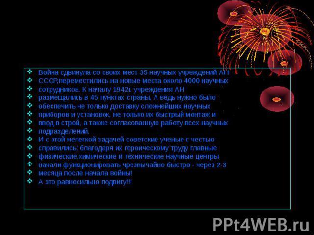 Война сдвинула со своих мест 35 научных учреждений АН СССР,переместились на новые места около 4000 научных сотрудников. К началу 1942г. учреждения АН размещались в 45 пунктах страны. А ведь нужно было обеспечить не только доставку сложнейших научных…