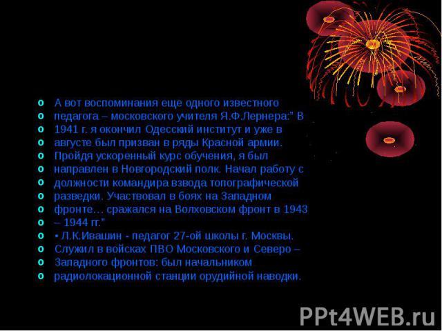 """А вот воспоминания еще одного известного педагога – московского учителя Я.Ф.Лернера:"""" В 1941 г. я окончил Одесский институт и уже в августе был призван в ряды Красной армии. Пройдя ускоренный курс обучения, я был направлен в Новгородский полк. Начал…"""