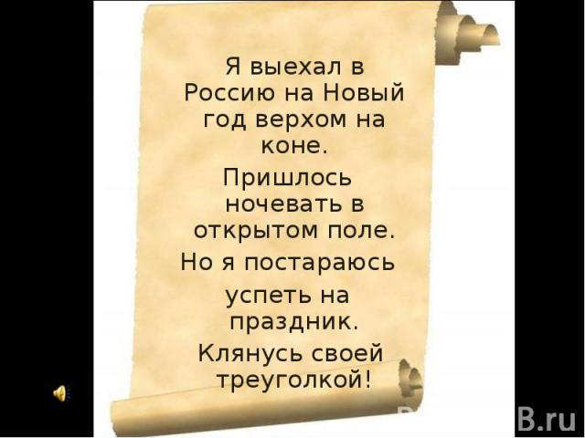 Я выехал в Россию на Новый год верхом на коне.Я выехал в Россию на Новый год верхом на коне. Пришлось ночевать в открытом поле. Но я постараюсь успеть на праздник. Клянусь своей треуголкой!