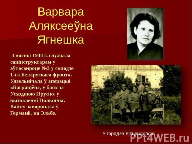 Варвара Аляксееўна Ягнешка З вясны 1944 г. служыла санінструктарам у аўтасанроце №3 у складзе 1-га Беларускага фронта. Удзельнічала ў аперацыі «Баграціён», у баях за Усходнюю Прусію, у вызваленні Польшчы. Вайну завяршыла ў Германіі, на Эльбе.