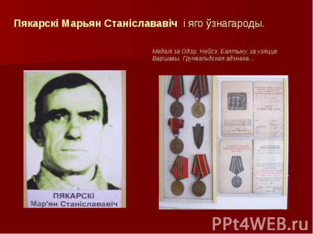 Пякарскі Марьян Станіслававіч і яго ўзнагароды. Медалі за Одэр, Нейсэ, Балтыку, за узяцце Варшавы, Грунвальдская адзнака…