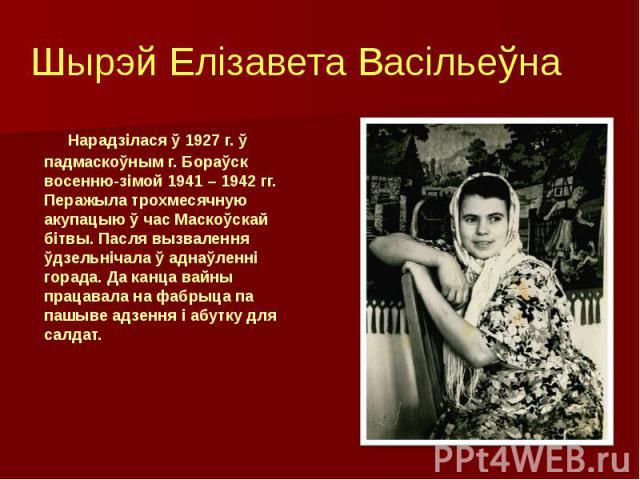 Шырэй Елізавета Васільеўна Нарадзілася ў 1927 г. ў падмаскоўным г. Бораўск восенню-зімой 1941 – 1942 гг. Перажыла трохмесячную акупацыю ў час Маскоўскай бітвы. Пасля вызвалення ўдзельнічала ў аднаўленні горада. Да канца вайны працавала на фабрыца па…