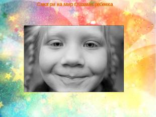 Смотри на мир глазами ребенка