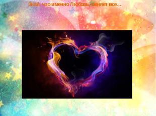 Знай, что именно Любовь, меняет все…