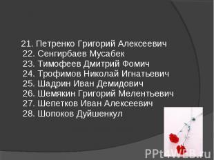 21. Петренко Григорий Алексеевич 22. Сенгирбаев Мусабек 23. Тимофеев Дмитрий Фом