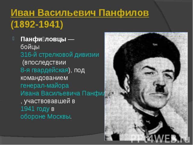 Панфи ловцы— бойцы 316-й стрелковой дивизии (впоследствии 8-я гвардейская), под командованием генерал-майора Ивана Васильевича Панфилова, участвовавшей в 1941 году в обороне Москвы. Панфи ловцы— бойцы 316-й стрелковой дивизии (впоследств…