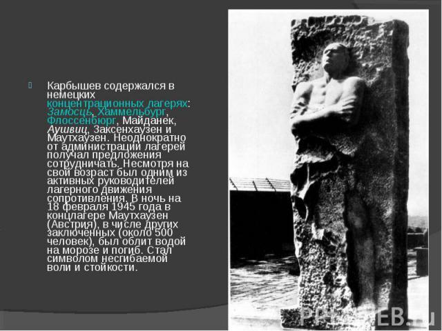 Карбышев содержался в немецких концентрационных лагерях: Замосць, Хаммельбург, Флоссенбюрг, Майданек, Аушвиц, Заксенхаузен и Маутхаузен. Неоднократно от администрации лагерей получал предложения сотрудничать. Несмотря на свой возраст был одним из ак…