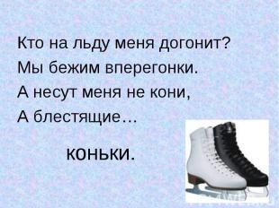 Кто на льду меня догонит?Кто на льду меня догонит?Мы бежим вперегонки.А несут ме