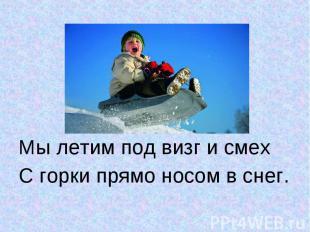 Мы летим под визг и смехМы летим под визг и смехС горки прямо носом в снег.