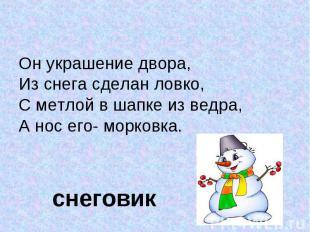 Он украшение двора, Он украшение двора, Из снега сделан ловко,С метлой в шапке и