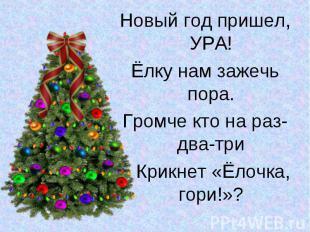 Новый год пришел, УРА!Новый год пришел, УРА!Ёлку нам зажечь пора.Громче кто на р