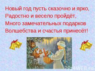 Новый год пусть сказочно и ярко,Новый год пусть сказочно и ярко,Радостно и весел