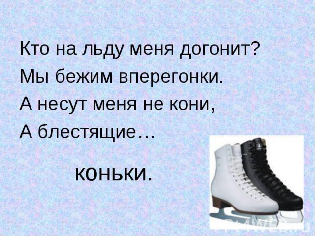 Кто на льду меня догонит?Кто на льду меня догонит?Мы бежим вперегонки.А несут меня не кони,А блестящие…