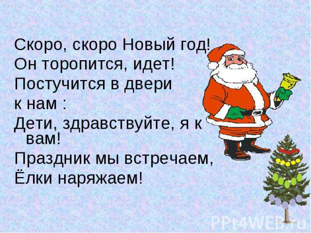 Скоро, скоро Новый год!Он торопится, идет!Постучится в двери к нам :Дети, здравствуйте, я к вам!Праздник мы встречаем,Ёлки наряжаем!