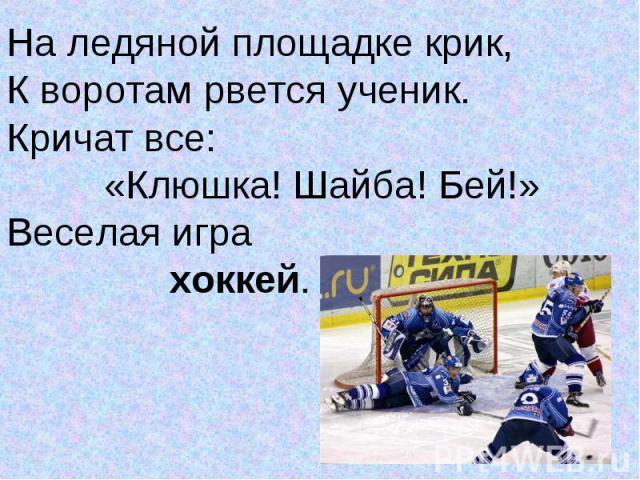 На ледяной площадке крик,На ледяной площадке крик,К воротам рвется ученик.Кричат все: «Клюшка! Шайба! Бей!»Веселая игра хоккей.